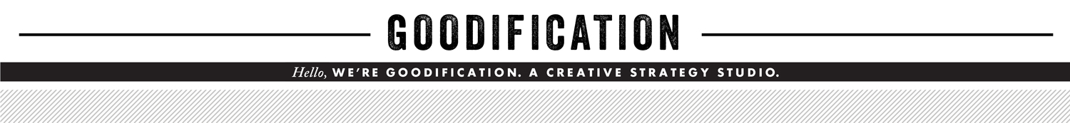 Hello, We're Goodification. A Creative Strategy Studio.